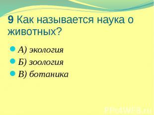 9 Как называется наука о животных? А) экология Б) зоология В) ботаника