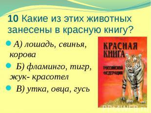 10 Какие из этих животных занесены в красную книгу? А) лошадь, свинья, корова Б)