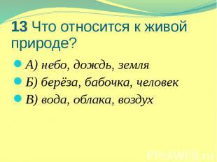 13 Что относится к живой природе? А) небо, дождь, земля Б) берёза, бабочка, чело