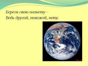 Береги свою планету – Береги свою планету – Ведь другой, похожей, нету.