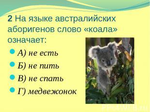 2 На языке австралийских аборигенов слово «коала» означает: А) не есть Б) не пит