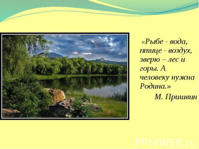 «Рыбе - вода, птице - воздух, зверю – лес и горы. А человеку нужна Родина.» «Рыбе - вода, птице - воздух, зверю – лес и горы. А человеку нужна Родина.» М. Пришвин