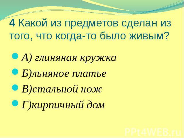 4 Какой из предметов сделан из того, что когда-то было живым? А) глиняная кружка Б)льняное платье В)стальной нож Г)кирпичный дом