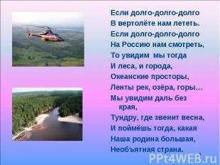 Если долго-долго-долго Если долго-долго-долго В вертолёте нам лететь. Если долго