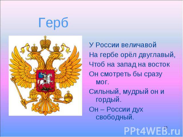 У России величавой У России величавой На гербе орёл двуглавый, Чтоб на запад на восток Он смотреть бы сразу мог. Сильный, мудрый он и гордый. Он – России дух свободный.