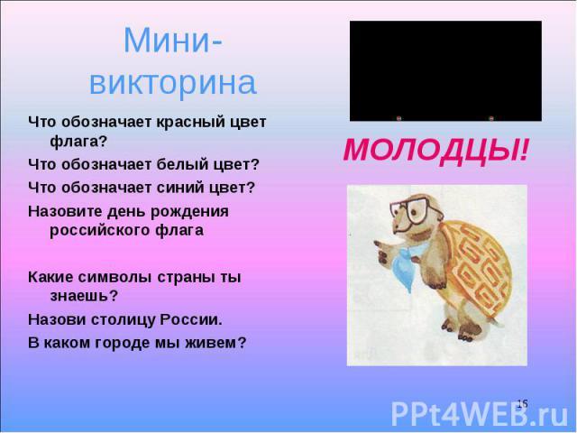 Что обозначает красный цвет флага? Что обозначает красный цвет флага? Что обозначает белый цвет? Что обозначает синий цвет? Назовите день рождения российского флага Какие символы страны ты знаешь? Назови столицу России. В каком городе мы живем?