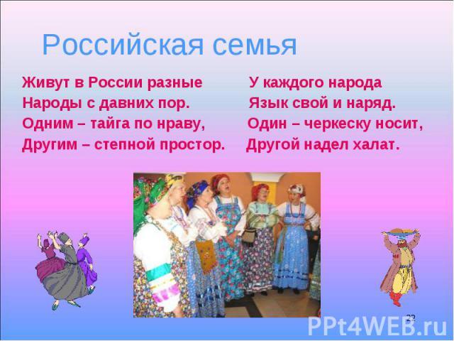 Живут в России разные У каждого народа Живут в России разные У каждого народа Народы с давних пор. Язык свой и наряд. Одним – тайга по нраву, Один – черкеску носит, Другим – степной простор. Другой надел халат.