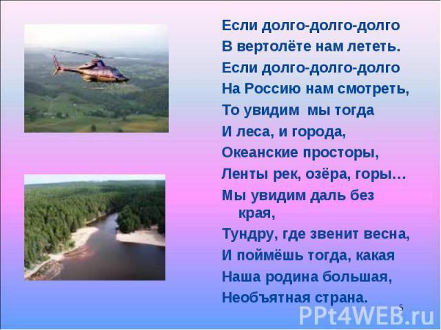 Если долго-долго-долго Если долго-долго-долго В вертолёте нам лететь. Если долго-долго-долго На Россию нам смотреть, То увидим мы тогда И леса, и города, Океанские просторы, Ленты рек, озёра, горы… Мы увидим даль без края, Тундру, где звенит весна, …
