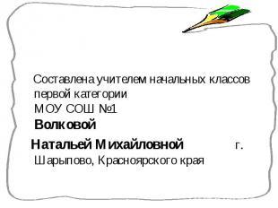 Составлена учителем начальных классов первой категории МОУ СОШ №1 Волковой Соста