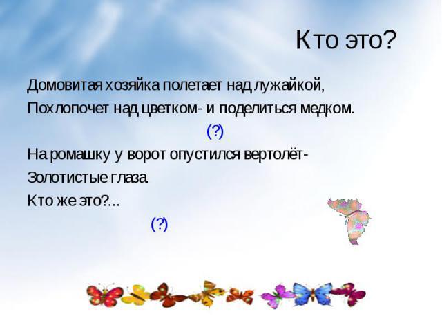 Домовитая хозяйка полетает над лужайкой, Домовитая хозяйка полетает над лужайкой, Похлопочет над цветком- и поделиться медком. (?) На ромашку у ворот опустился вертолёт- Золотистые глаза. Кто же это?... (?)