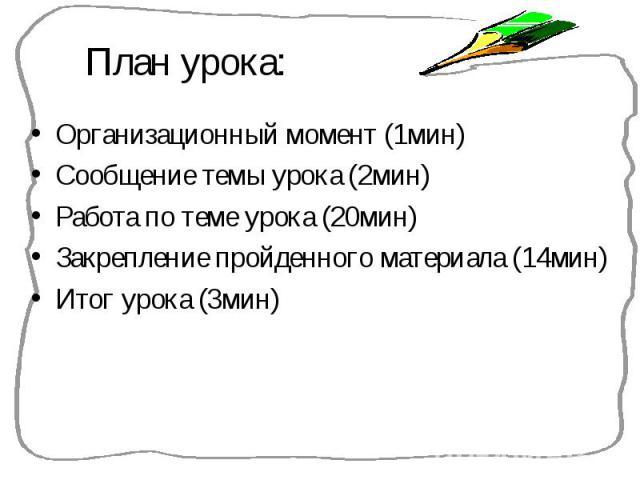 Организационный момент (1мин) Организационный момент (1мин) Сообщение темы урока (2мин) Работа по теме урока (20мин) Закрепление пройденного материала (14мин) Итог урока (3мин)
