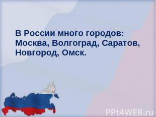 В России много городов: Москва, Волгоград, Саратов, Новгород, Омск. В России мно