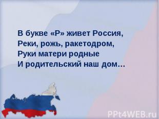 В букве «Р» живет Россия, Реки, рожь, ракетодром, Руки матери родные И родительс