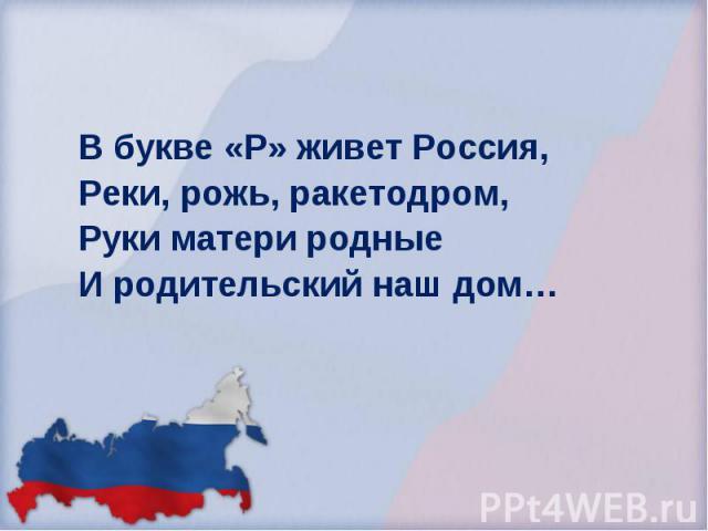 В букве «Р» живет Россия, Реки, рожь, ракетодром, Руки матери родные И родительский наш дом… В букве «Р» живет Россия, Реки, рожь, ракетодром, Руки матери родные И родительский наш дом…