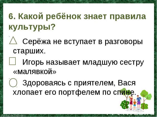 Серёжа не вступает в разговоры старших. Игорь называет младшую сестру «малявкой» Здороваясь с приятелем, Вася хлопает его портфелем по спине.
