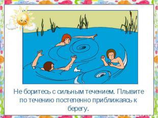 Не боритесь с сильным течением. Плывите по течению постепенно приближаясь к бере