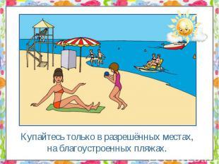 Купайтесь только в разрешённых местах, на благоустроенных пляжах. Купайтесь толь