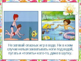 Не затевай опасных игр в воде. Ни в коем случае нельзя захватывать ноги под водо