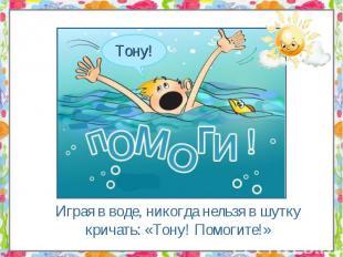 Играя в воде, никогда нельзя в шутку кричать: «Тону! Помогите!» Играя в воде, ни