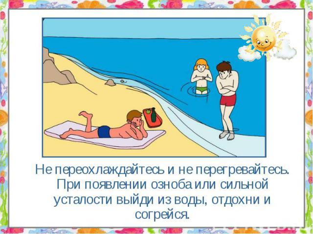 Не переохлаждайтесь и не перегревайтесь. При появлении озноба или сильной усталости выйди из воды, отдохни и согрейся. Не переохлаждайтесь и не перегревайтесь. При появлении озноба или сильной усталости выйди из воды, отдохни и согрейся.
