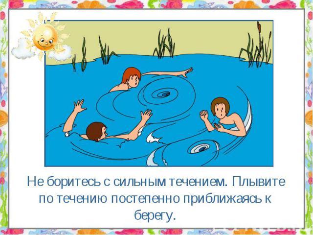 Не боритесь с сильным течением. Плывите по течению постепенно приближаясь к берегу. Не боритесь с сильным течением. Плывите по течению постепенно приближаясь к берегу.