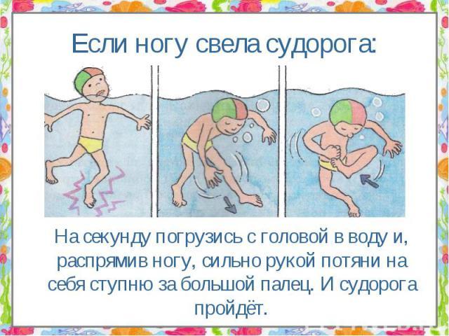 На секунду погрузись с головой в воду и, распрямив ногу, сильно рукой потяни на себя ступню за большой палец. И судорога пройдёт. На секунду погрузись с головой в воду и, распрямив ногу, сильно рукой потяни на себя ступню за большой палец. И судорог…
