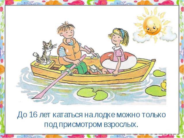 До 16 лет кататься на лодке можно только под присмотром взрослых. До 16 лет кататься на лодке можно только под присмотром взрослых.