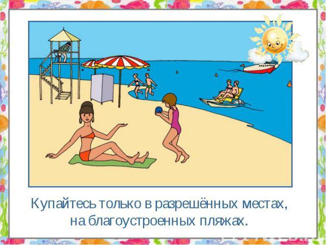 Купайтесь только в разрешённых местах, на благоустроенных пляжах. Купайтесь только в разрешённых местах, на благоустроенных пляжах.