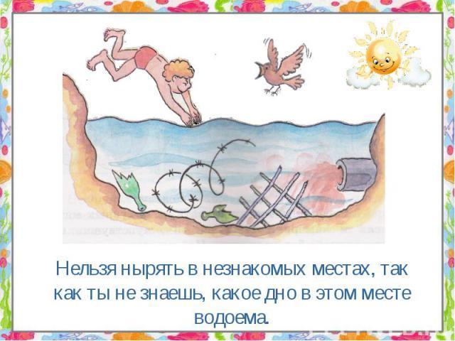 Нельзя нырять в незнакомых местах, так как ты не знаешь, какое дно в этом месте водоема. Нельзя нырять в незнакомых местах, так как ты не знаешь, какое дно в этом месте водоема.