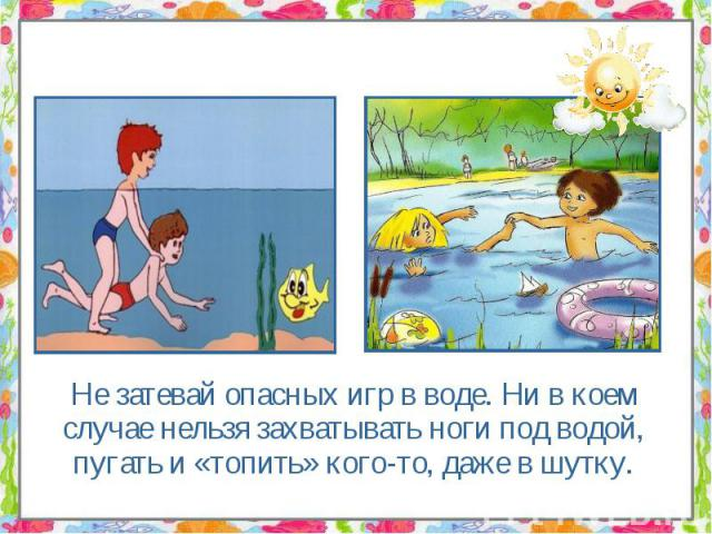 Не затевай опасных игр в воде. Ни в коем случае нельзя захватывать ноги под водой, пугать и «топить» кого-то, даже в шутку. Не затевай опасных игр в воде. Ни в коем случае нельзя захватывать ноги под водой, пугать и «топить» кого-то, даже в шутку.