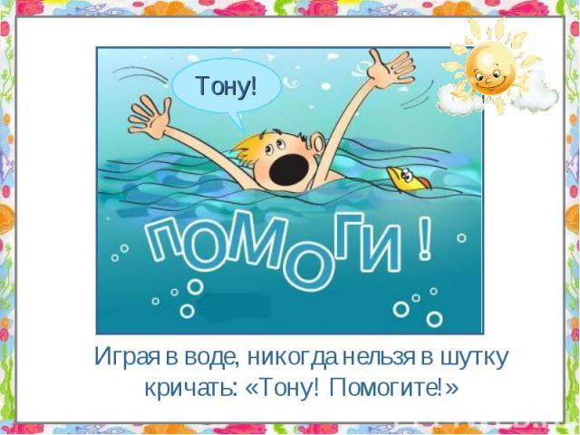 Играя в воде, никогда нельзя в шутку кричать: «Тону! Помогите!» Играя в воде, никогда нельзя в шутку кричать: «Тону! Помогите!»