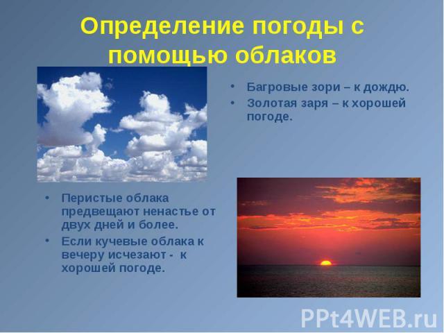 Перистые облака предвещают ненастье от двух дней и более. Если кучевые облака к вечеру исчезают - к хорошей погоде.