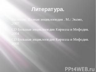 Литература. Растения. Полная энциклопедия . М.: Эксмо, 2007 CD Большая энциклопе