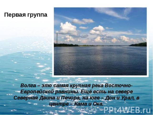 Первая группа Волга – это самая крупная река Восточно-Европейской равнины. Ещё есть на севере Северная Двина и Печора, на юге – Дон и Урал, в центре – Кама и Ока.