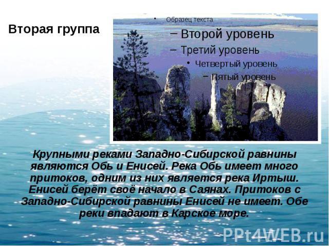 Вторая группа Крупными реками Западно-Сибирской равнины являются Обь и Енисей. Река Обь имеет много притоков, одним из них является река Иртыш. Енисей берёт своё начало в Саянах. Притоков с Западно-Сибирской равнины Енисей не имеет. Обе реки впадают…