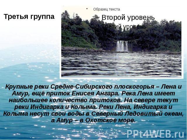 Третья группа Крупные реки Средне-Сибирского плоскогорья – Лена и Амур, ещё приток Енисея Ангара. Река Лена имеет наибольшее количество притоков. На севере текут реки Индигарка и Колыма. Реки Лена, Индигарка и Колыма несут свои воды в Северный Ледов…