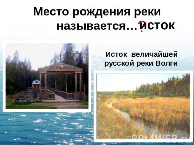 Место рождения реки называется…