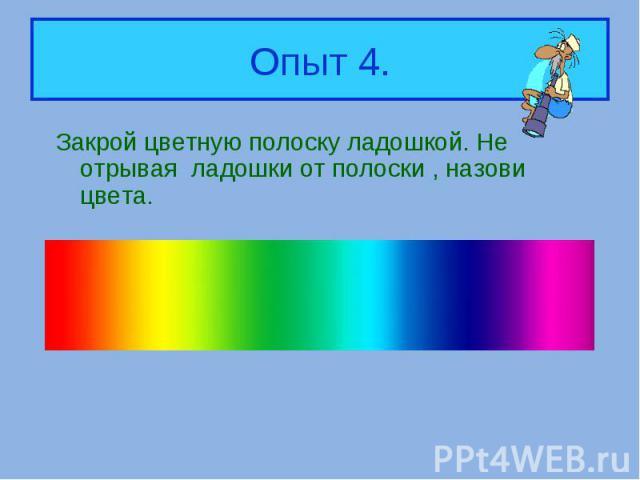 Закрой цветную полоску ладошкой. Не отрывая ладошки от полоски , назови цвета. Закрой цветную полоску ладошкой. Не отрывая ладошки от полоски , назови цвета.
