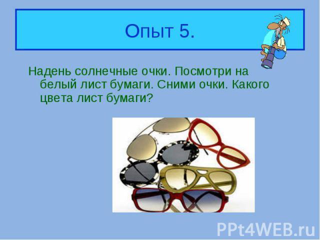 Надень солнечные очки. Посмотри на белый лист бумаги. Сними очки. Какого цвета лист бумаги? Надень солнечные очки. Посмотри на белый лист бумаги. Сними очки. Какого цвета лист бумаги?