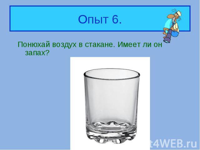 Понюхай воздух в стакане. Имеет ли он запах? Понюхай воздух в стакане. Имеет ли он запах?