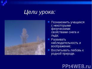 Познакомить учащихся с некоторыми физическими свойствами снега и льда; Познакоми