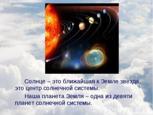 Солнце – это ближайшая к Земле звезда, это центр солнечной системы. Солнце – это