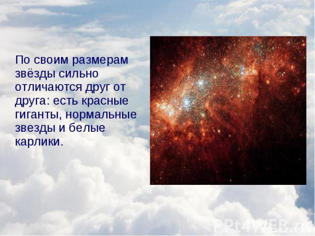 По своим размерам звёзды сильно отличаются друг от друга: есть красные гиганты, нормальные звезды и белые карлики. По своим размерам звёзды сильно отличаются друг от друга: есть красные гиганты, нормальные звезды и белые карлики.