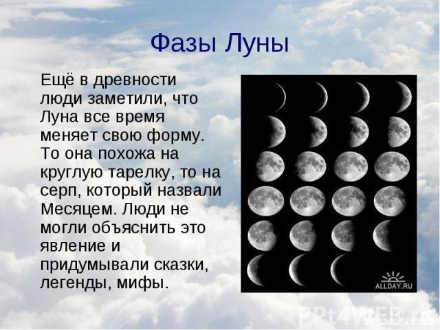 Ещё в древности люди заметили, что Луна все время меняет свою форму. То она похожа на круглую тарелку, то на серп, который назвали Месяцем. Люди не могли объяснить это явление и придумывали сказки, легенды, мифы. Ещё в древности люди заметили, что Л…