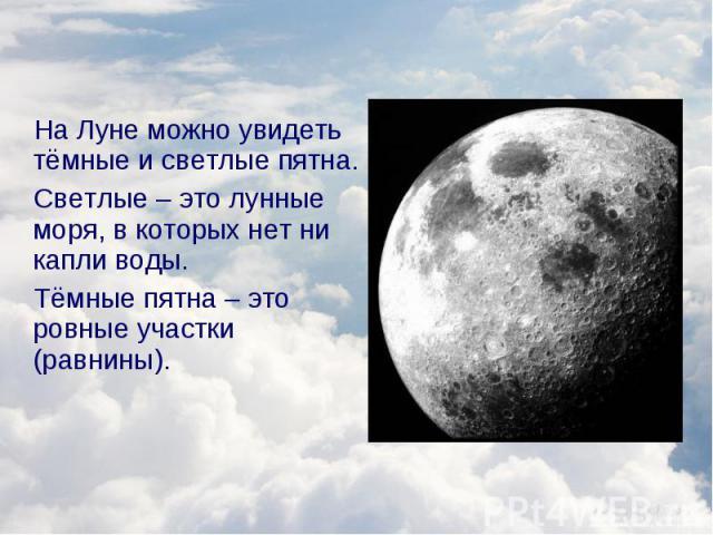 На Луне можно увидеть тёмные и светлые пятна. На Луне можно увидеть тёмные и светлые пятна. Светлые – это лунные моря, в которых нет ни капли воды. Тёмные пятна – это ровные участки (равнины).
