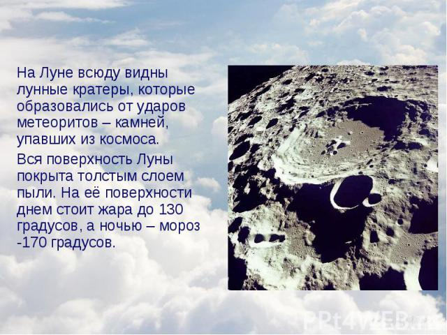 На Луне всюду видны лунные кратеры, которые образовались от ударов метеоритов – камней, упавших из космоса. На Луне всюду видны лунные кратеры, которые образовались от ударов метеоритов – камней, упавших из космоса. Вся поверхность Луны покрыта толс…