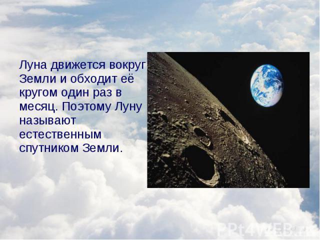 Луна движется вокруг Земли и обходит её кругом один раз в месяц. Поэтому Луну называют естественным спутником Земли. Луна движется вокруг Земли и обходит её кругом один раз в месяц. Поэтому Луну называют естественным спутником Земли.