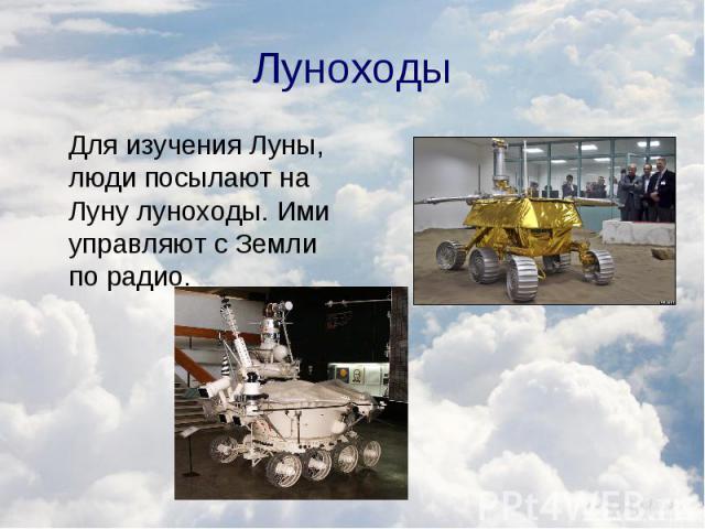 Для изучения Луны, люди посылают на Луну луноходы. Ими управляют с Земли по радио. Для изучения Луны, люди посылают на Луну луноходы. Ими управляют с Земли по радио.