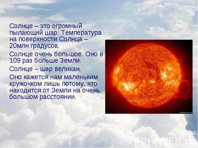 Солнце – это огромный пылающий шар. Температура на поверхности Солнца – 20млн градусов. Солнце – это огромный пылающий шар. Температура на поверхности Солнца – 20млн градусов. Солнце очень большое. Оно в 109 раз больше Земли. Солнце – шар великан. О…