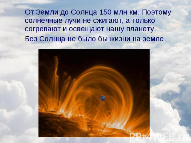 От Земли до Солнца 150 млн км. Поэтому солнечные лучи не сжигают, а только согревают и освещают нашу планету. От Земли до Солнца 150 млн км. Поэтому солнечные лучи не сжигают, а только согревают и освещают нашу планету. Без Солнца не было бы жизни н…